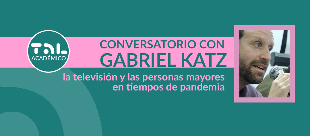 "Conversation with Gabriel Katz: ""Television and the elderly in times of pandemic"""